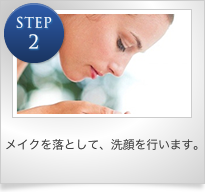 STEP2 メイクを落として、洗顔を行います。